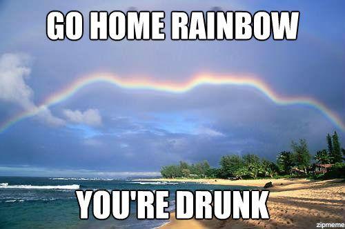 go-home-rainbow-youre-drunk-meme